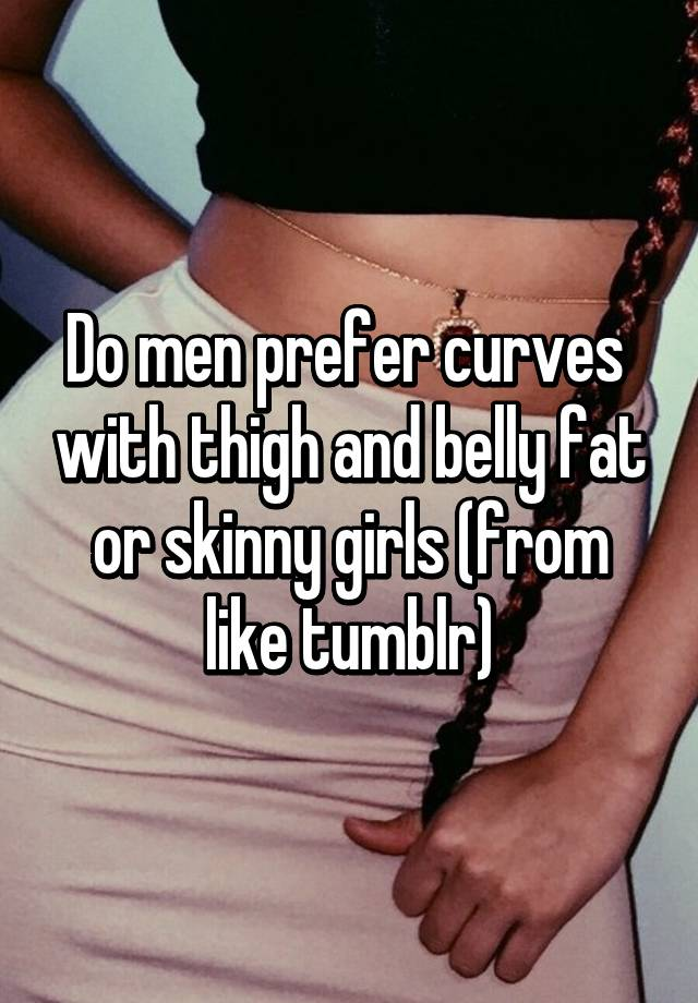 Do Men Prefer Curves With Thigh And Belly Fat Or Skinny Girls From Like Tumblr