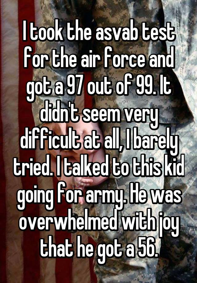 I Took The Asvab Test For Air Force And Got A 97 Out Of 99 It Didnt Seem Very Difficult At All Barely Tried Talked To This Kid Going