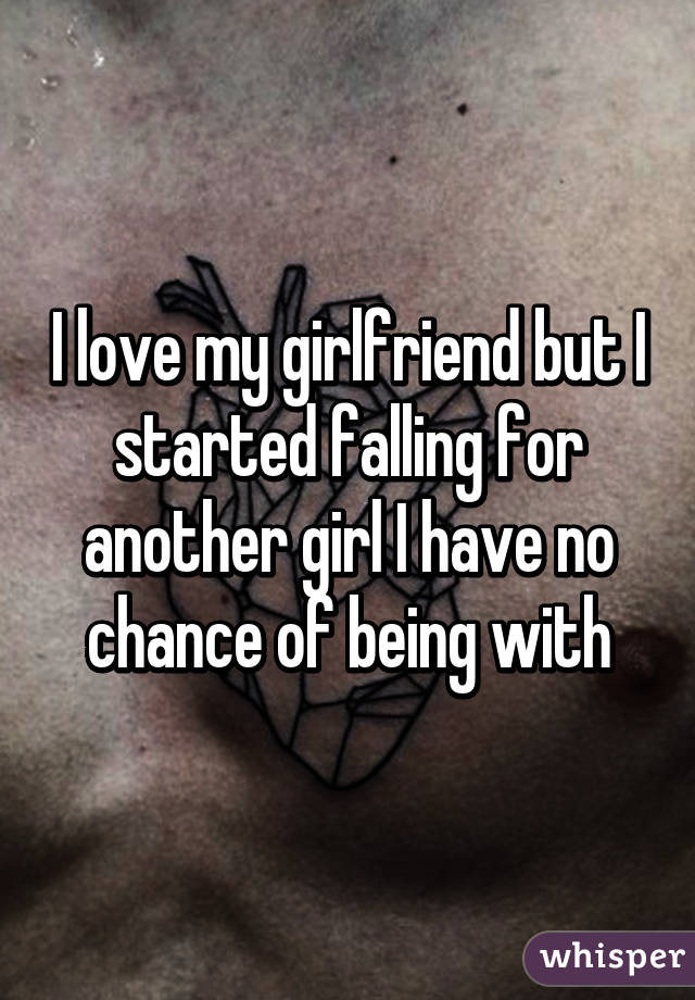 i have a girlfriend but i like another girl