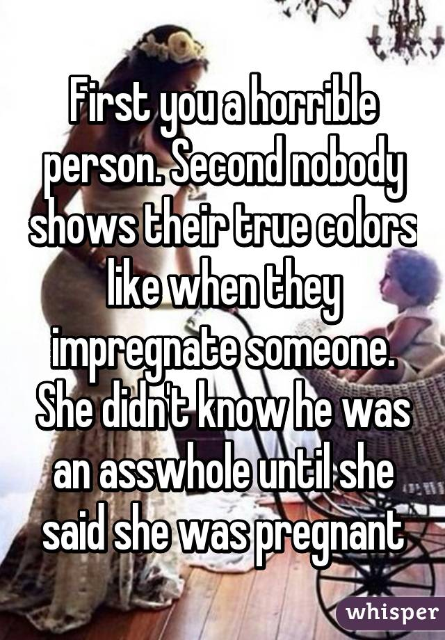 First you a horrible person  Second nobody shows their true