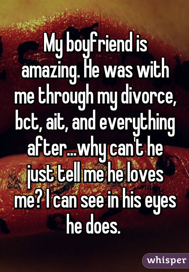My boyfriend is amazing  He was with me through my divorce