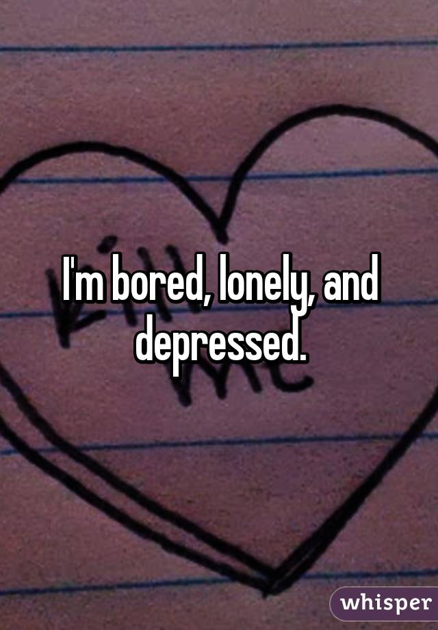 I am bored lonely and depressed