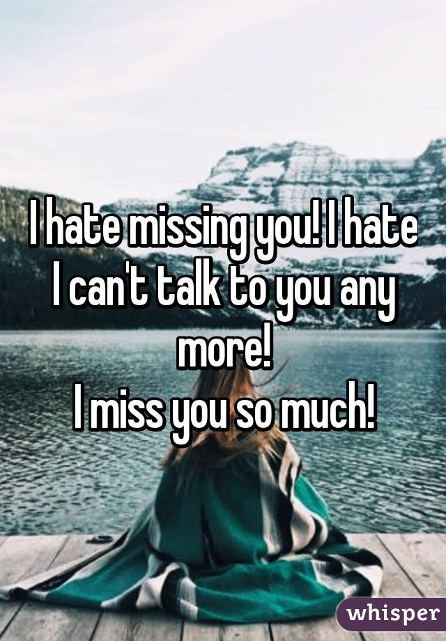 i hate missing you i hate i cant talk to you any more
