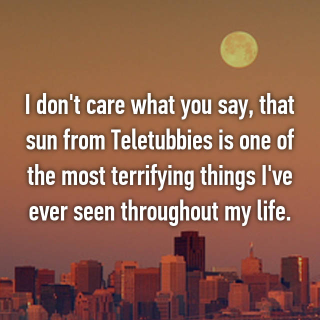 I don't care what you say, that sun from Teletubbies is one of the most terrifying things I've ever seen throughout my life.