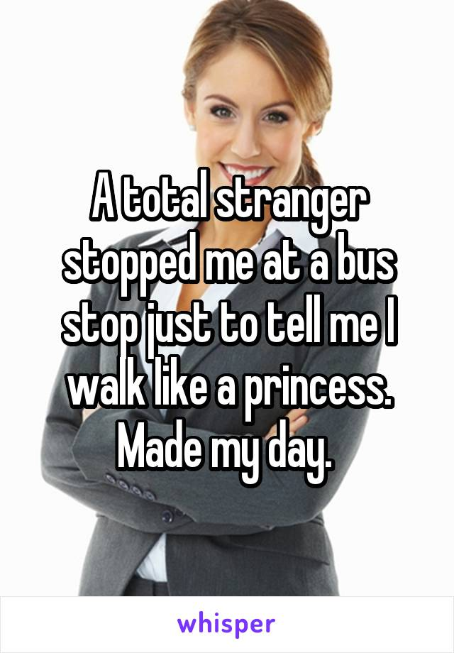 A total stranger stopped me at a bus stop just to tell me I walk like a princess. Made my day.