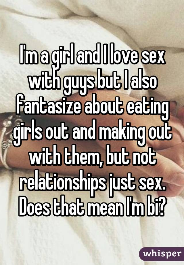 I'm a girl and I love sex with guys but I also fantasize
