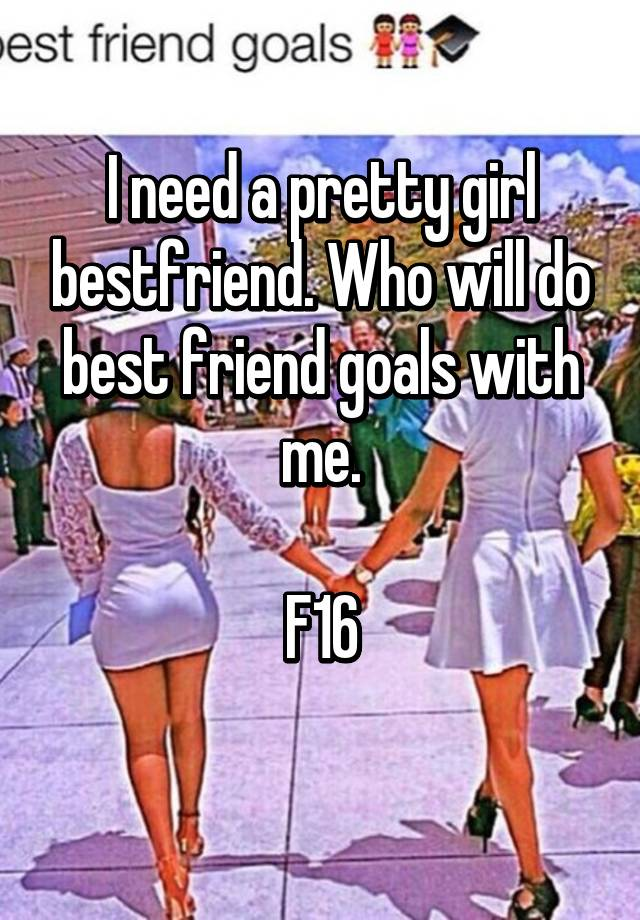 i need a pretty girl bestfriend who will do best friend goals with