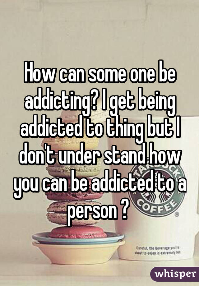 Is It Possible To Get Addicted To A Person