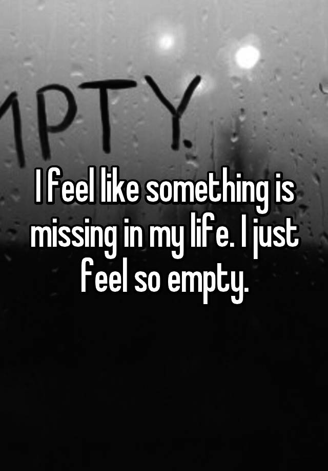 I feel like something is missing in my life. I just feel