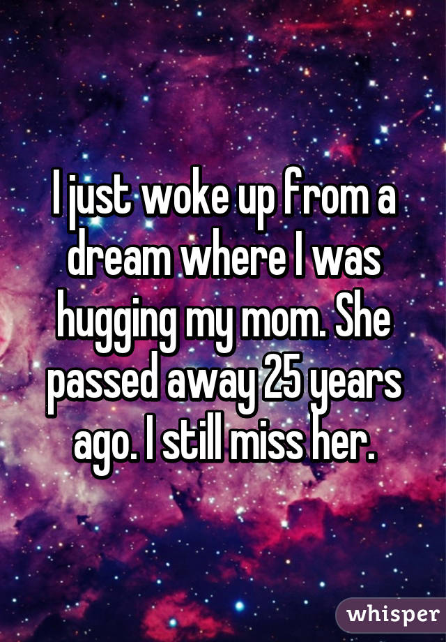 I just woke up from a dream where I was hugging my mom  She