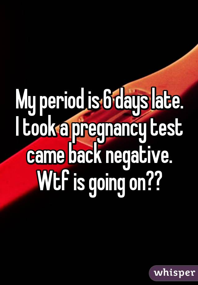 My Period Is 6 Days Late I Took A Pregnancy Test Came Back Negative