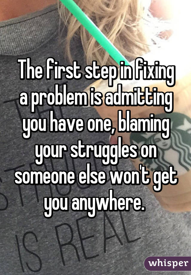 the first step in fixing a problem is admitting you have one