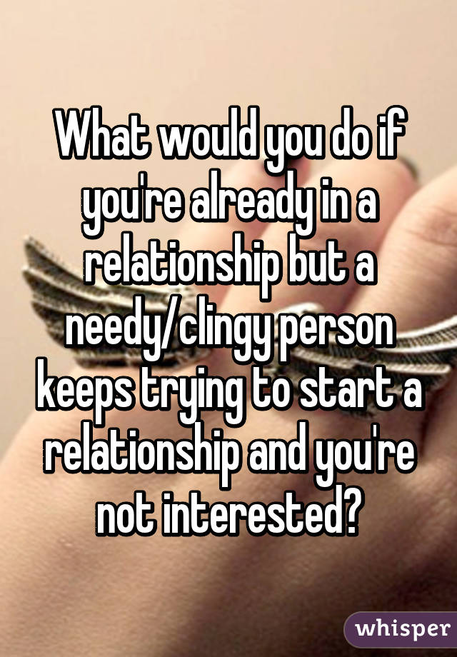 What would you do if you're already in a relationship but a needy