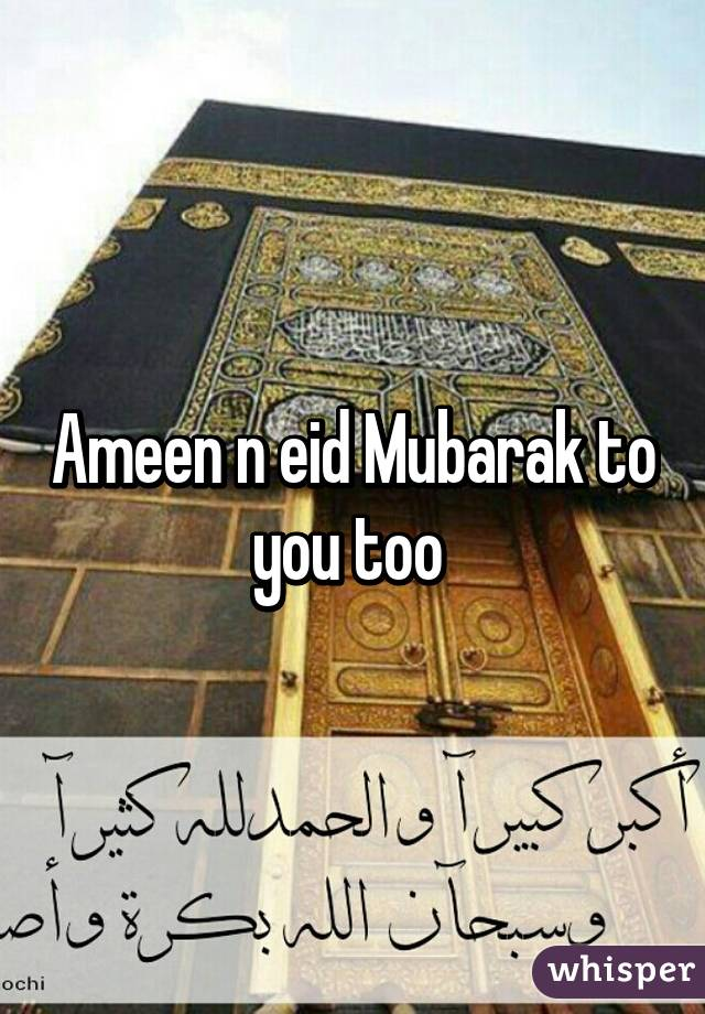 Ameen N Eid Mubarak To You Too
