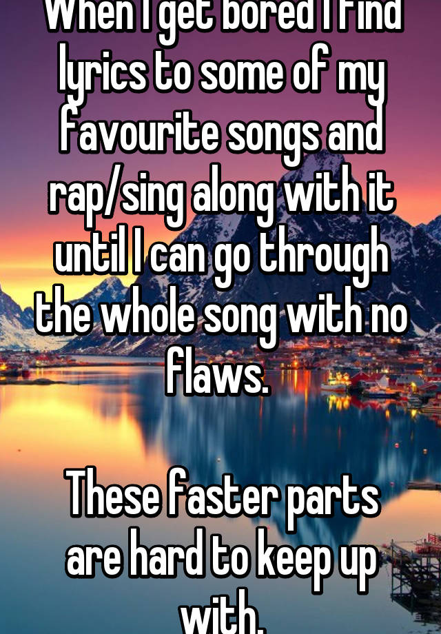 When I get bored I find lyrics to some of my favourite songs and ...