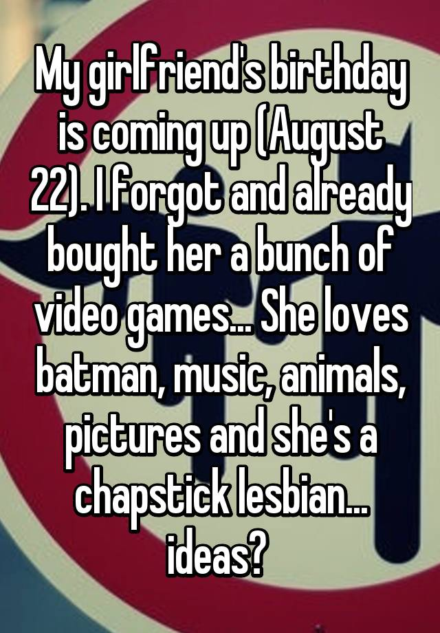 My Girlfriends Birthday Is Coming Up August 22 I Forgot And Already Bought Her A Bunch Of Video Games She Loves Batman Music Animals Pictures