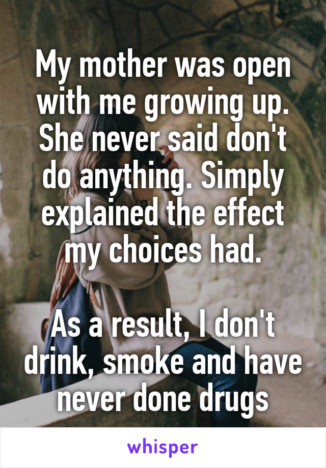 My mother was open with me growing up. She never said don't do anything. Simply explained the effect my choices had.  As a result, I don't drink, smoke and have never done drugs