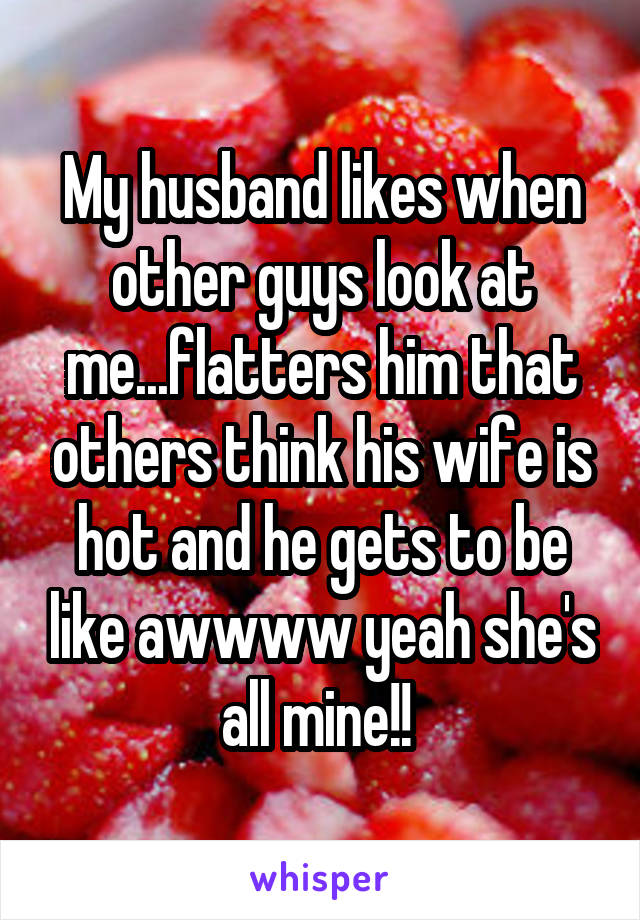 My husband likes when other guys look at me...flatters him that others think his wife is hot and he gets to be like awwww yeah she's all mine!!
