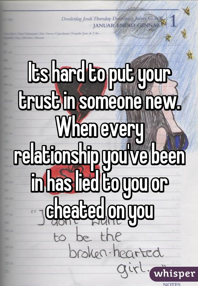 Its hard to put your trust in someone new  When every relationship