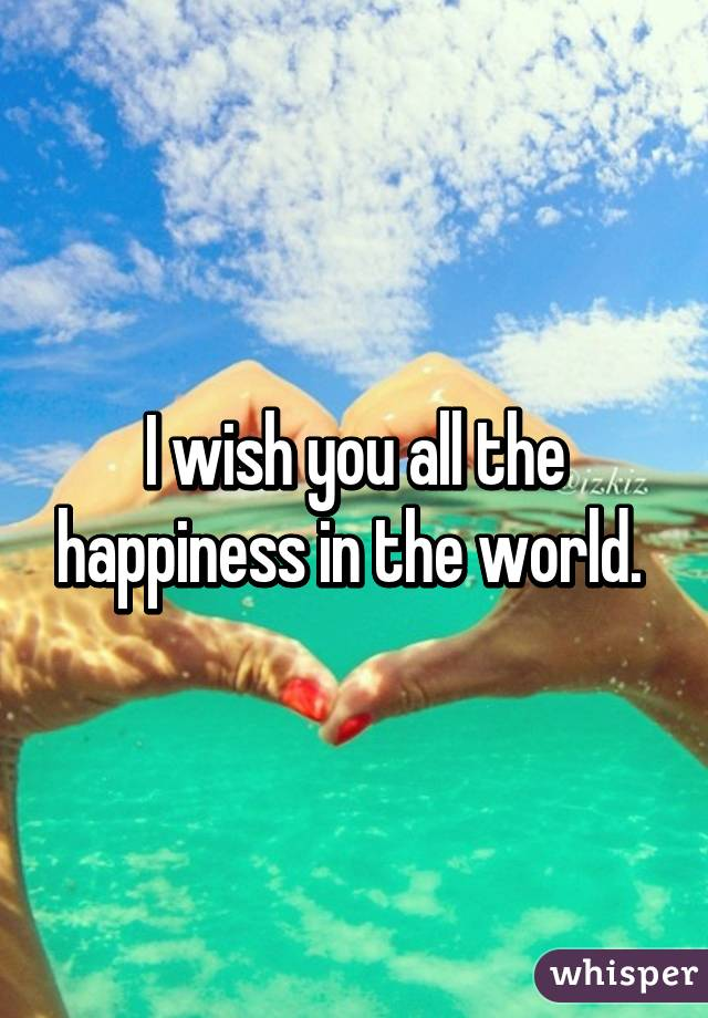 i wish you all the happiness in the world