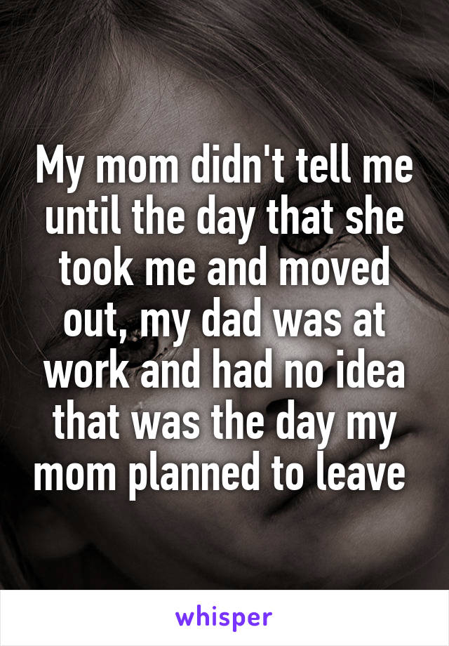 My mom didn't tell me until the day that she took me and moved out, my dad was at work and had no idea that was the day my mom planned to leave