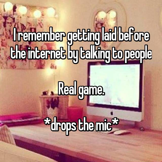 I remember getting laid before the internet by talking to people  Real game.  *drops the mic*