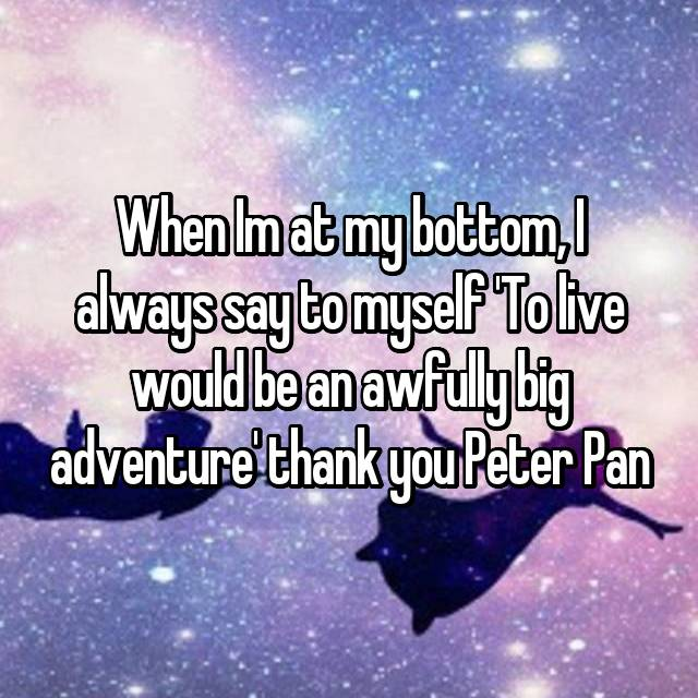 When Im at my bottom, I always say to myself 'To live would be an awfully big adventure' thank you Peter Pan