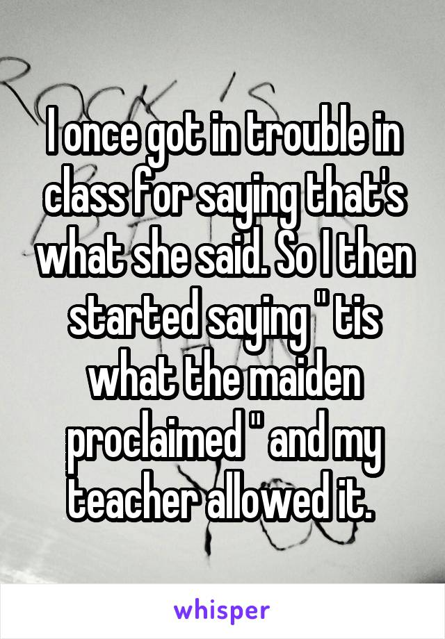 "I once got in trouble in class for saying that's what she said. So I then started saying "" tis what the maiden proclaimed "" and my teacher allowed it."