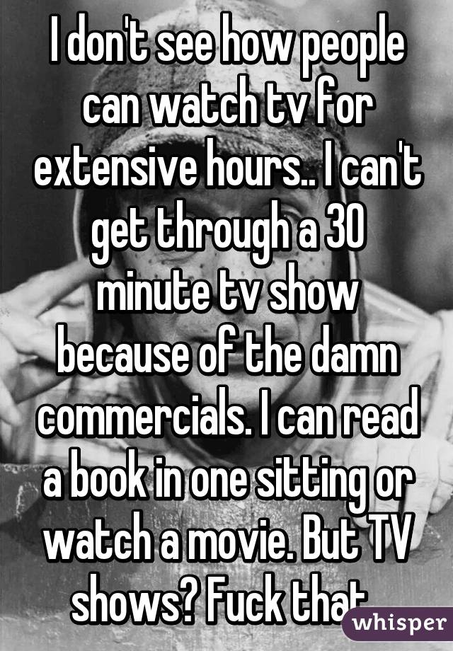 I don't see how people can watch tv for extensive hours.. I can't get ...