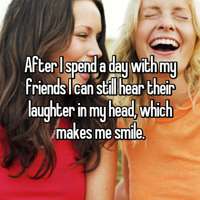 After I spend a day with my friends I can still hear their laughter in my head, which makes me smile.