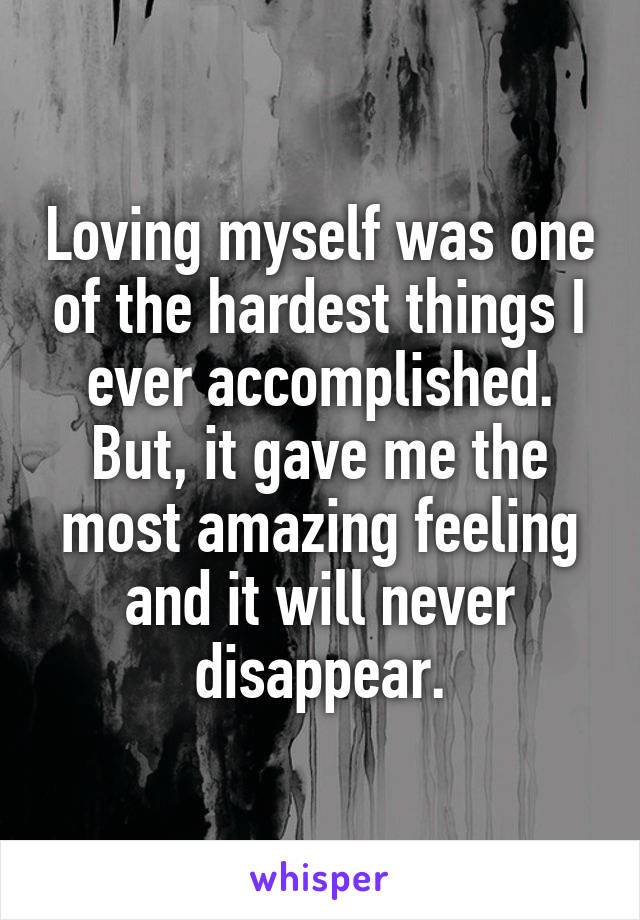 Loving myself was one of the hardest things I ever accomplished. But, it gave me the most amazing feeling and it will never disappear.