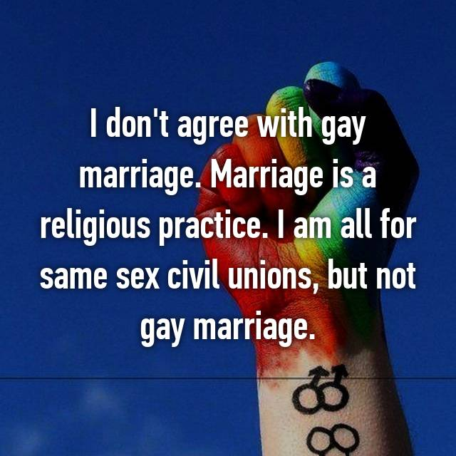 I don't agree with gay marriage. Marriage is a religious practice. I am all for same sex civil unions, but not gay marriage.