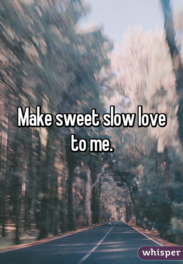 make sweet love to me