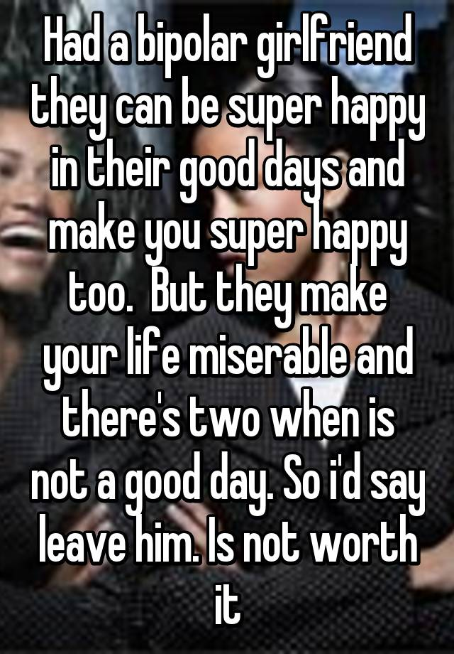 Had a bipolar girlfriend they can be super happy in their