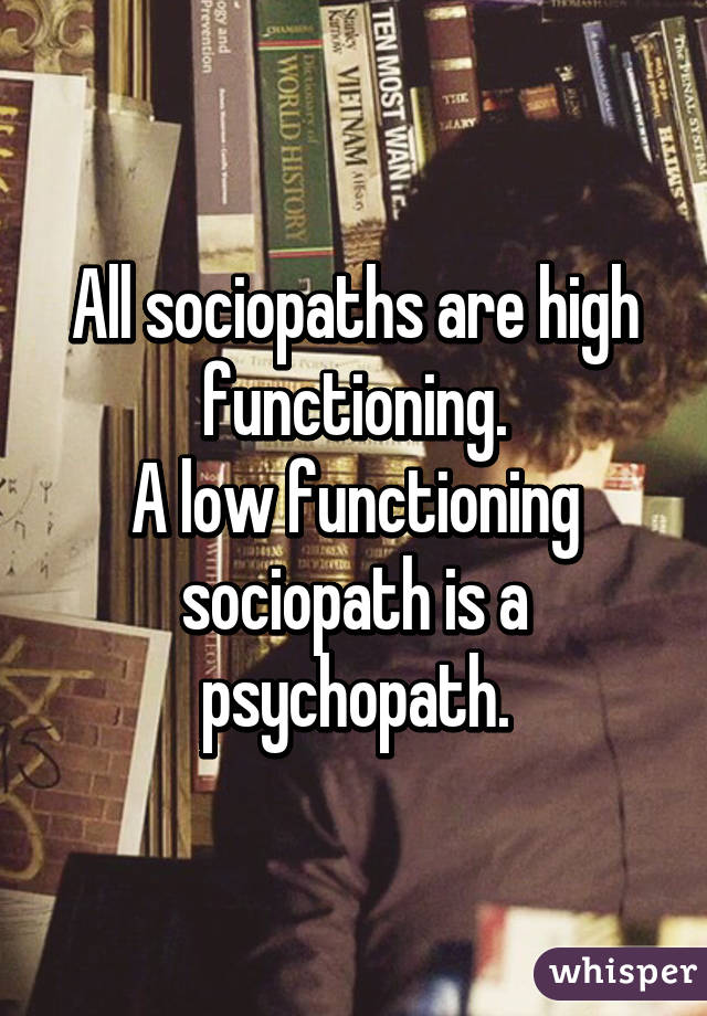 All sociopaths are high functioning  A low functioning