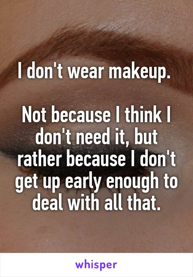 I don't wear makeup.   Not because I think I don't need it, but rather because I don't get up early enough to deal with all that.