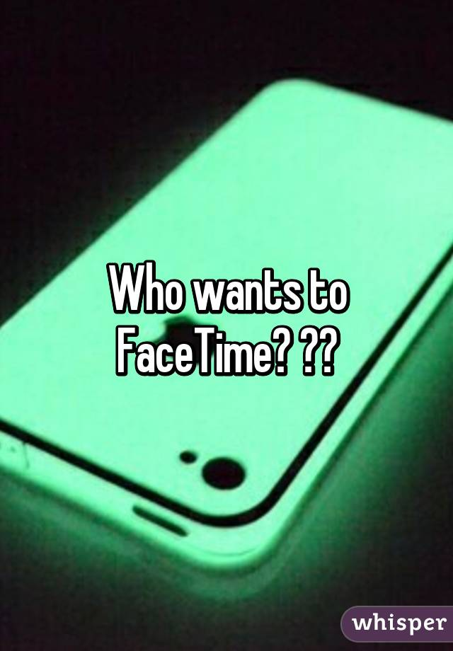 Who wants to facetime