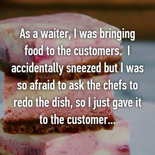 As a waiter, I was bringing food to the customers.  I accidentally sneezed but I was so afraid to ask the chefs to redo the dish, so I just gave it to the customer...