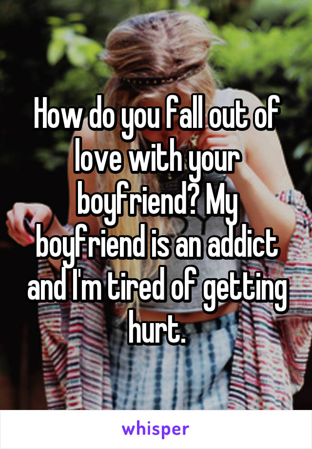 How do you fall out of love with your boyfriend? My boyfriend is an addict and I'm tired of getting hurt.
