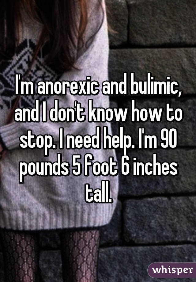 I'm anorexic and bulimic, and I don't know how to stop  I need help