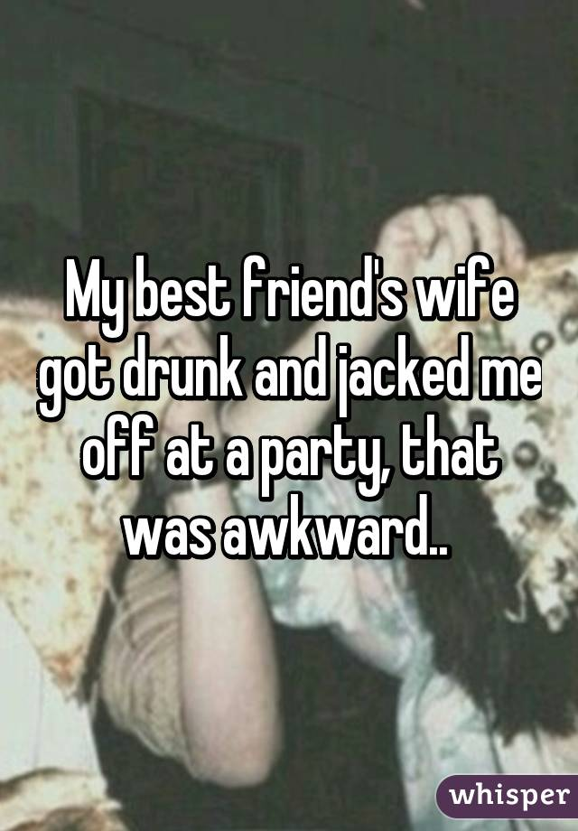 My best friend's wife got drunk and jacked me off at a party, that was awkward..