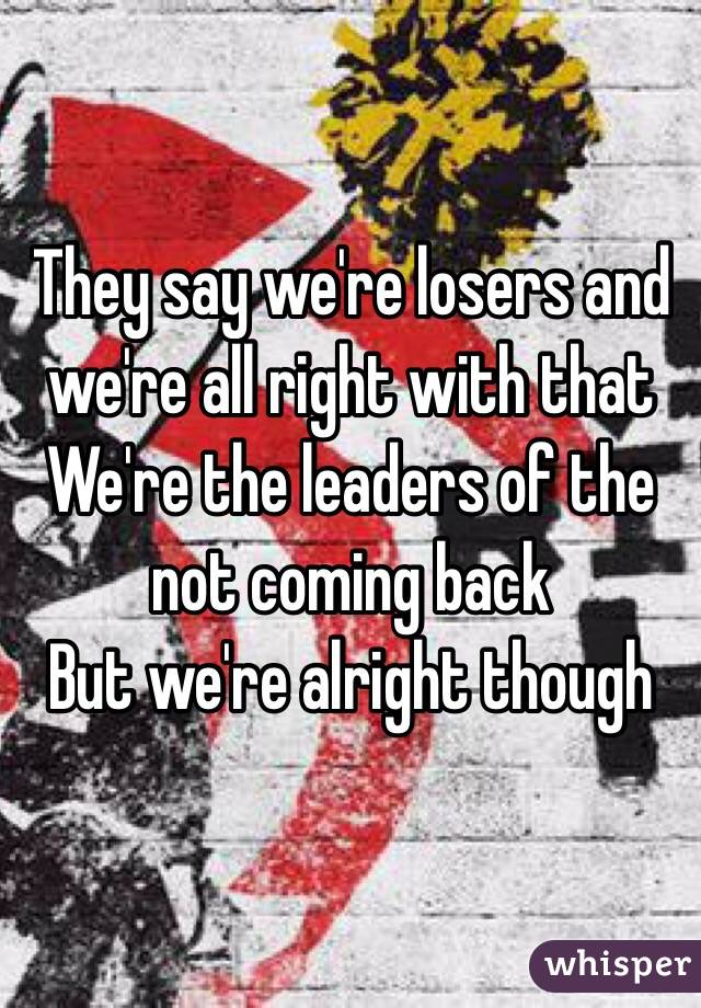 They say we're losers and we're all right with that We're the leaders of the not coming back But we're alright though