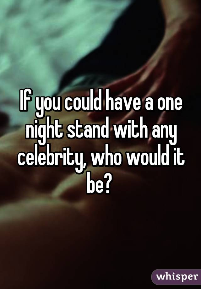 If you could have a one night stand with any celebrity, who would it be?
