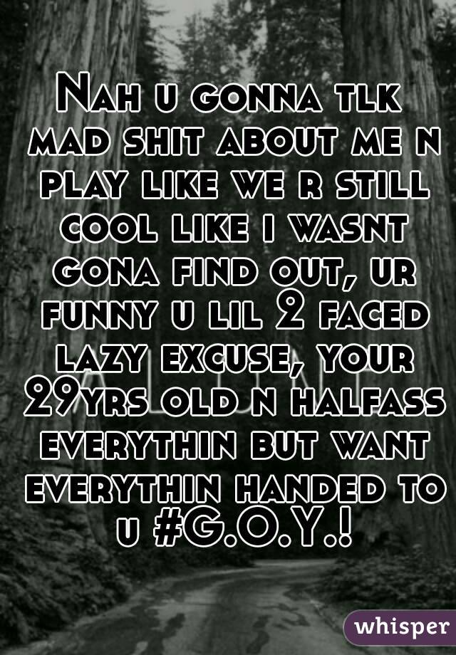 Nah u gonna tlk mad shit about me n play like we r still cool like i wasnt gona find out, ur funny u lil 2 faced lazy excuse, your 29yrs old n halfass everythin but want everythin handed to u #G.O.Y.!