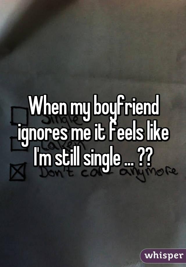 When my boyfriend ignores me it feels like I'm still single ... 😔😢