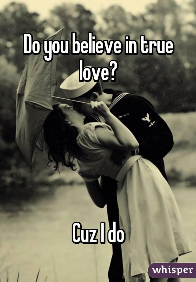 Do you believe in true love?      Cuz I do