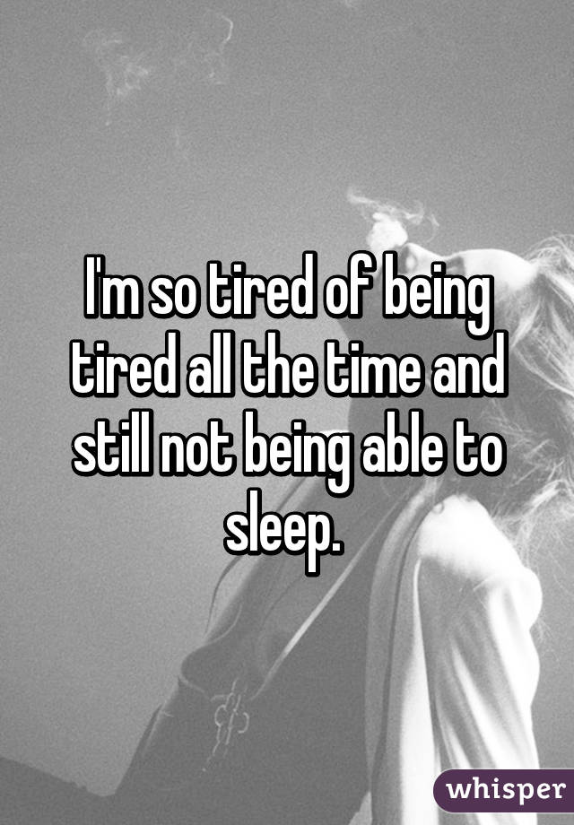 I'm so tired of being tired all the time and still not being able to sleep.