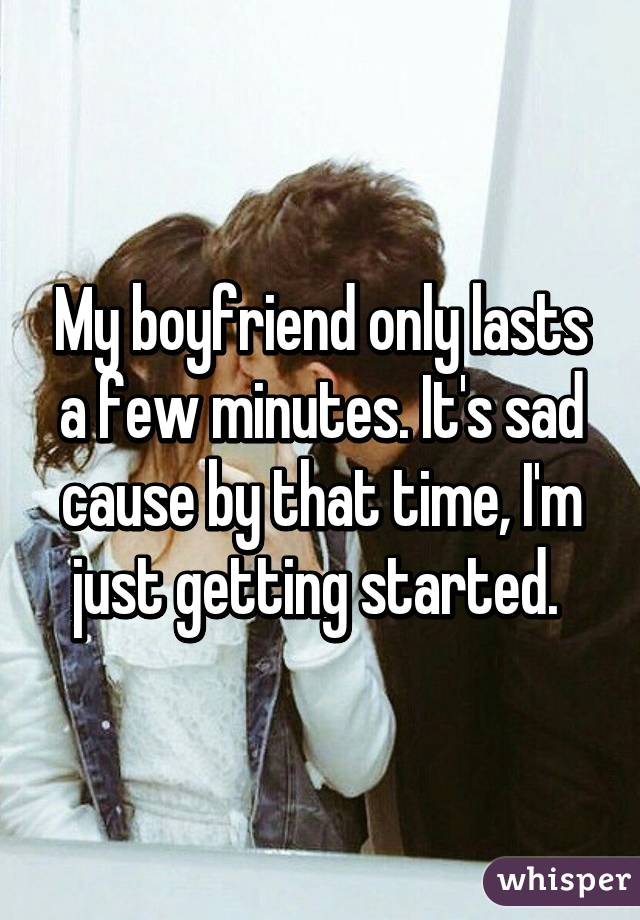 My boyfriend only lasts a few minutes. It's sad cause by that time, I'm just getting started.