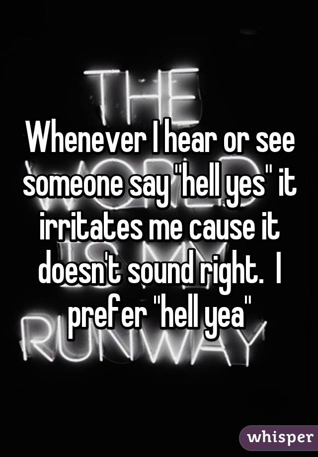 """Whenever I hear or see someone say """"hell yes"""" it irritates me cause it doesn't sound right.  I prefer """"hell yea"""""""