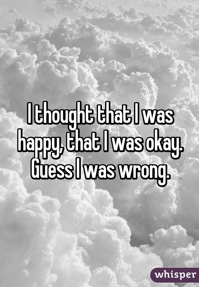 I thought that I was happy, that I was okay. Guess I was wrong.